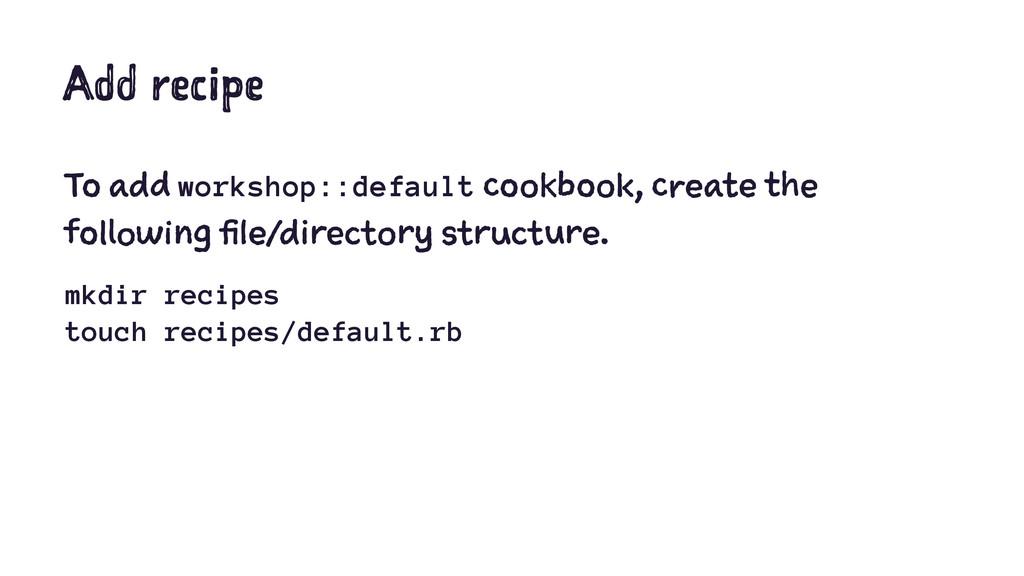 Add recipe To add workshop::default cookbook, c...