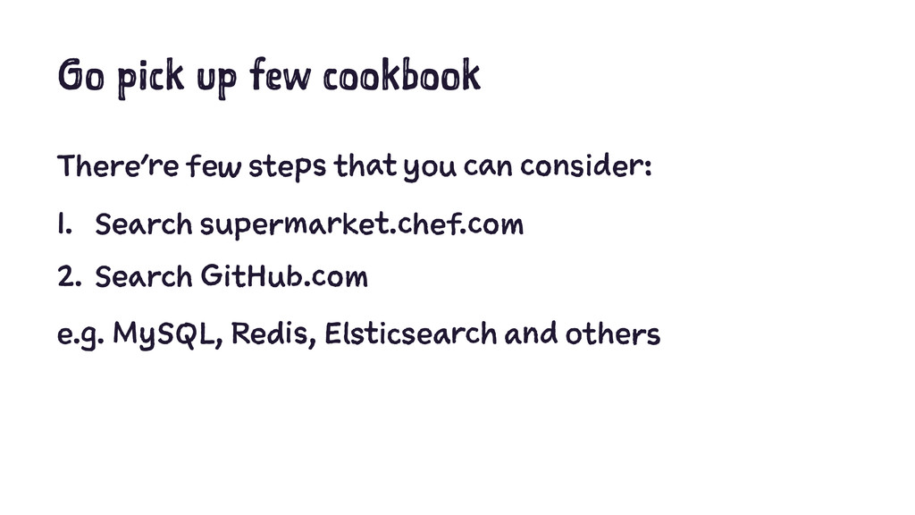Go pick up few cookbook There're few steps that...