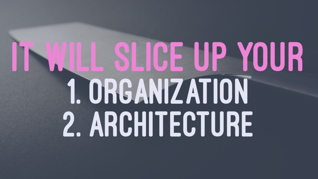 IT WILL SLICE UP YOUR 1. ORGANIZATION 2. ARCHIT...