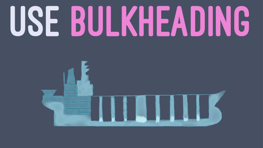 USE BULKHEADING