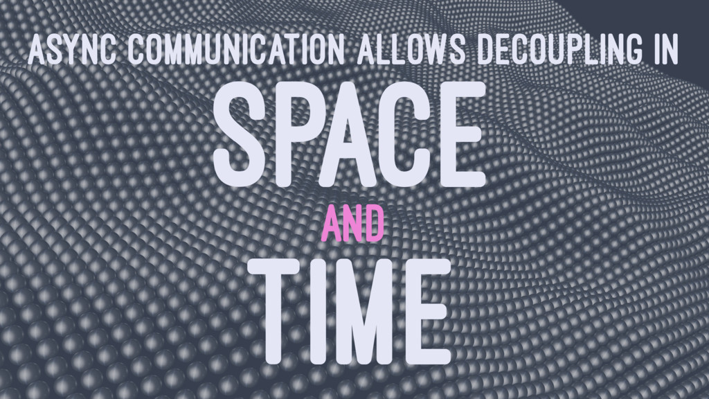 ASYNC COMMUNICATION ALLOWS DECOUPLING IN SPACE ...