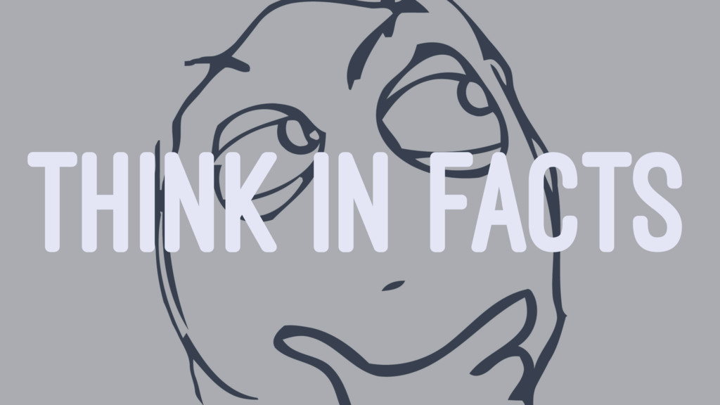 THINK IN FACTS