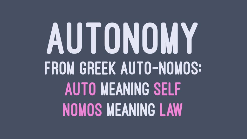 AUTONOMY FROM GREEK AUTO-NOMOS: AUTO MEANING SE...