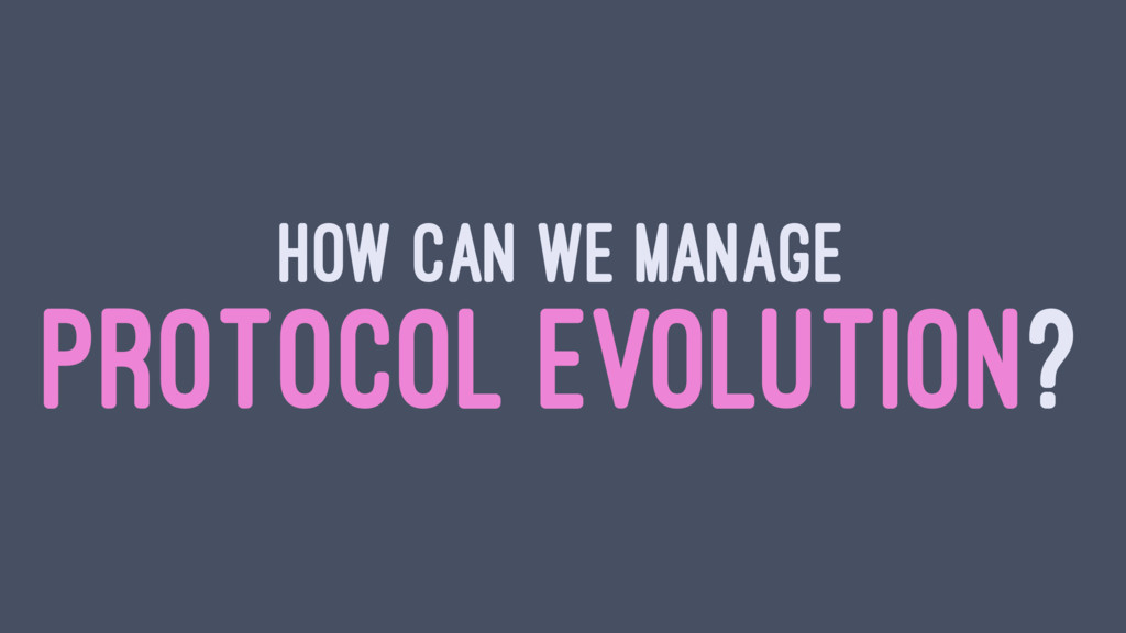 HOW CAN WE MANAGE PROTOCOL EVOLUTION?