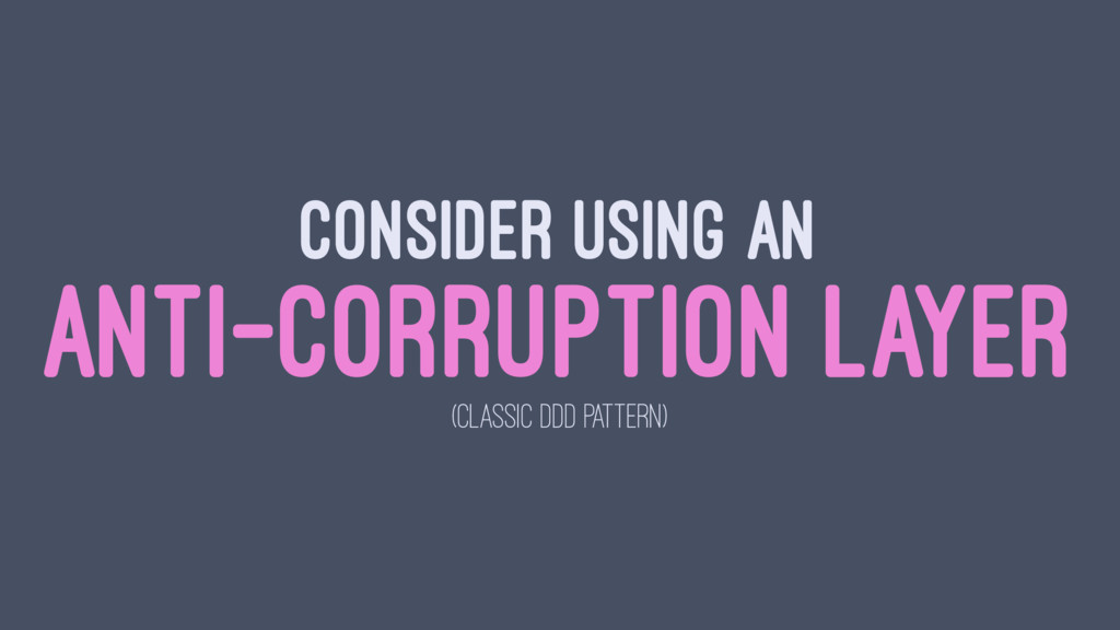 CONSIDER USING AN ANTI-CORRUPTION LAYER (CLASSI...