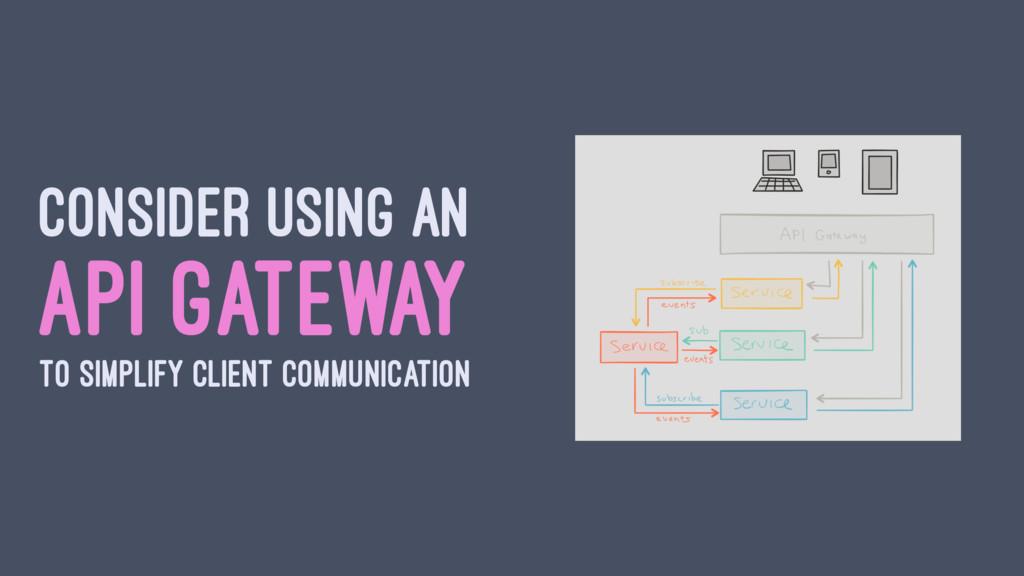 CONSIDER USING AN API GATEWAY TO SIMPLIFY CLIEN...