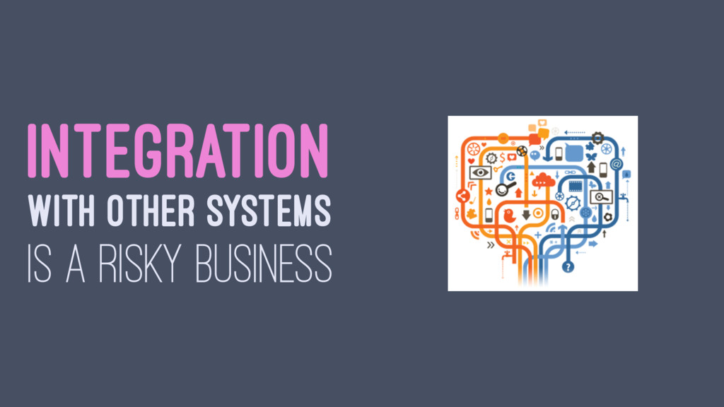 INTEGRATION WITH OTHER SYSTEMS IS A RISKY BUSIN...