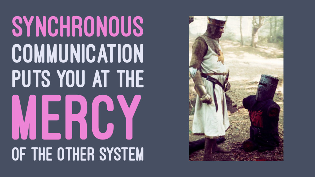SYNCHRONOUS COMMUNICATION PUTS YOU AT THE MERCY...