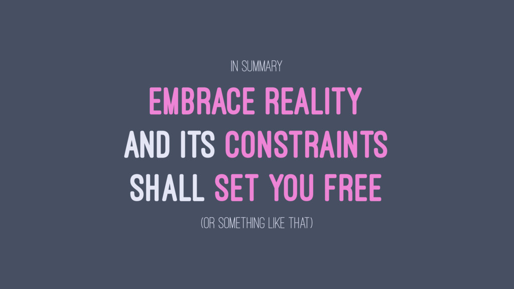 IN SUMMARY EMBRACE REALITY AND ITS CONSTRAINTS ...
