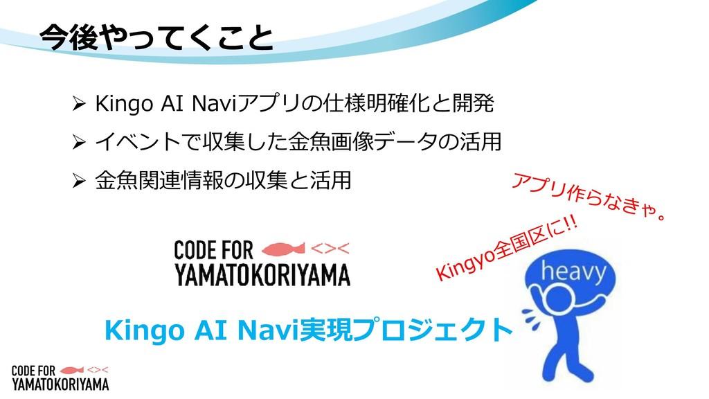 今後やってくこと  Kingo AI Naviアプリの仕様明確化と開発  イベントで収集し...