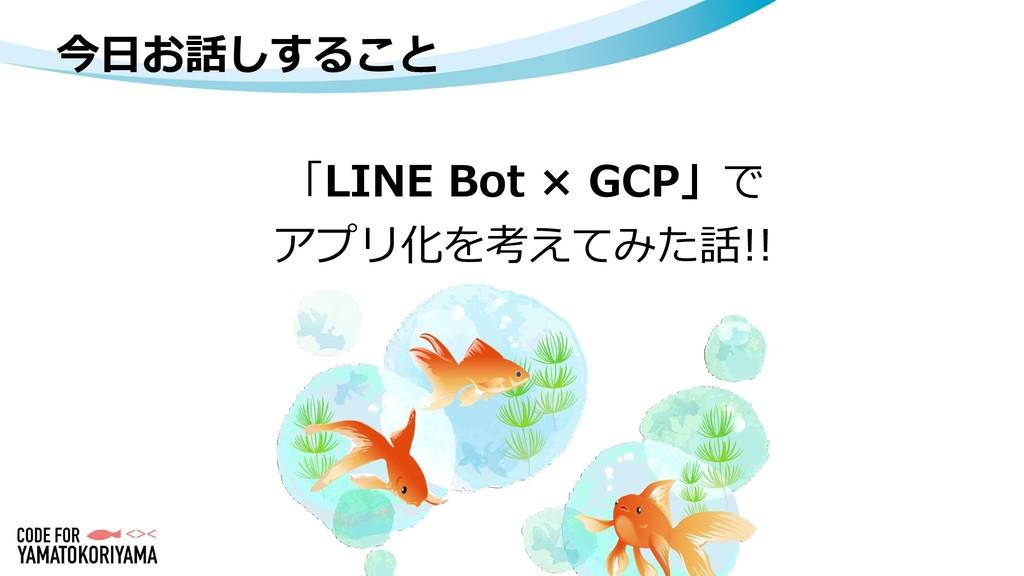 今日お話しすること 「LINE Bot × GCP」で アプリ化を考えてみた話!!