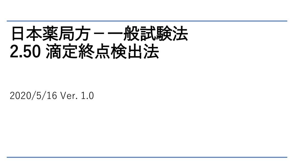 日本薬局方-一般試験法 2.50 滴定終点検出法 2020/5/16 Ver. 1.0