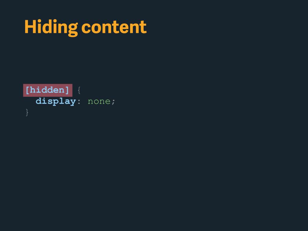 Hiding content [hidden] { display: none; }