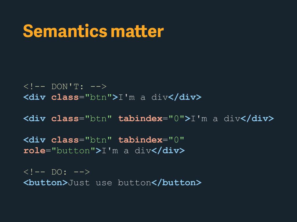 """Semantics matter <!-- DON'T: --> <div class=""""bt..."""