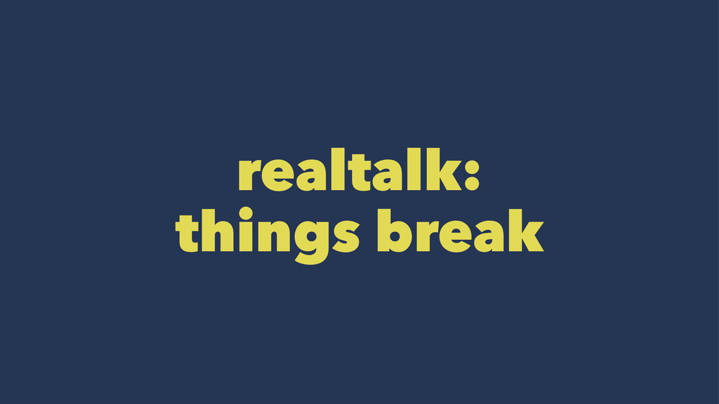 realtalk: things break