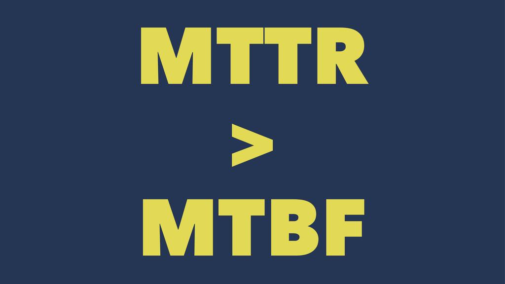 MTTR > MTBF