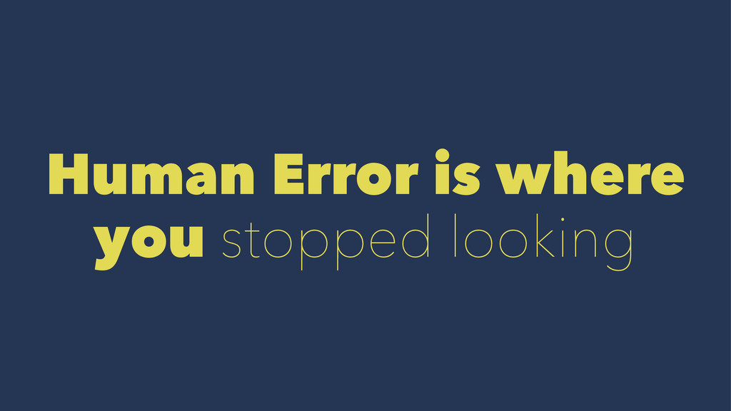Human Error is where you stopped looking