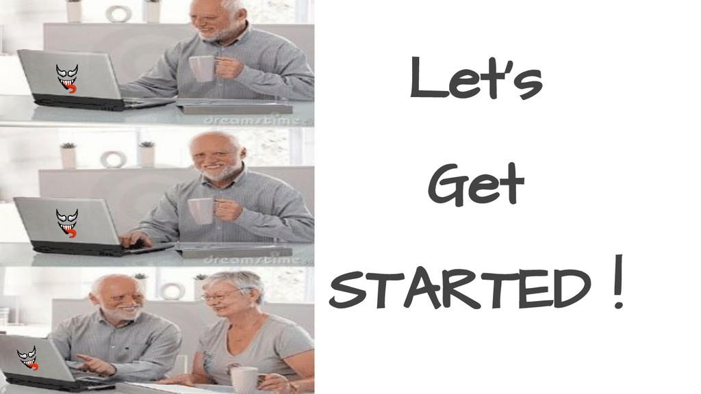 Let's Get STARTED !
