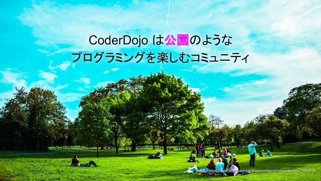 CoderDojo は公園のような プログラミングを楽しむコミュニティ <参考> https:...
