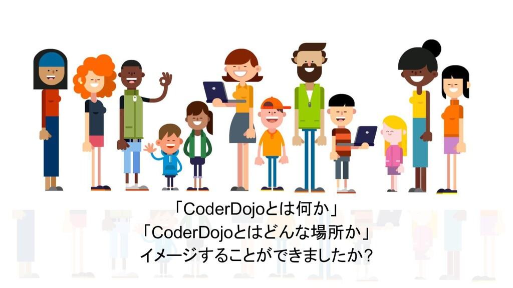 「CoderDojoとは何か」 「CoderDojoとはどんな場所か」 イメージすることができ...
