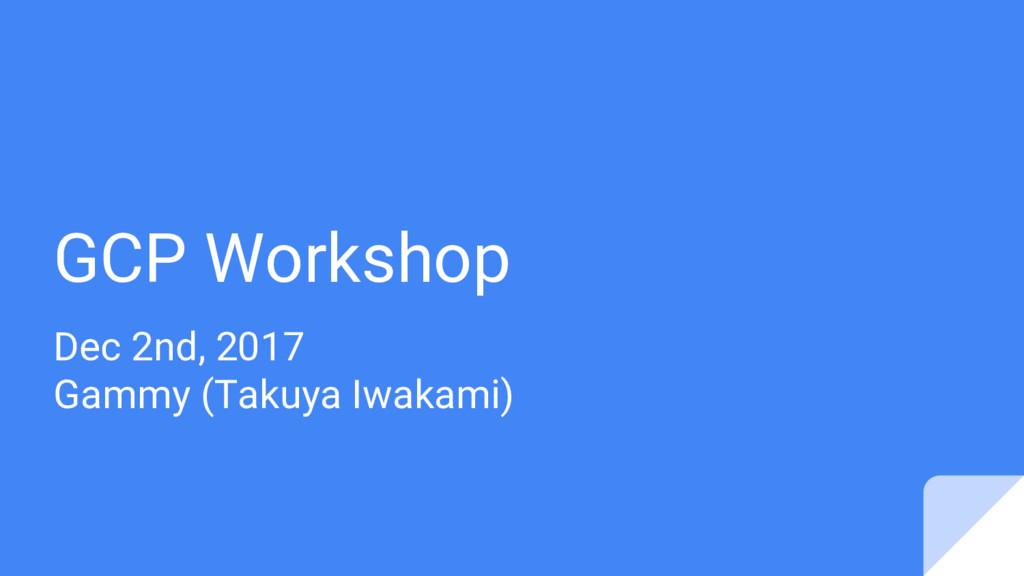 GCP Workshop Dec 2nd, 2017 Gammy (Takuya Iwakam...