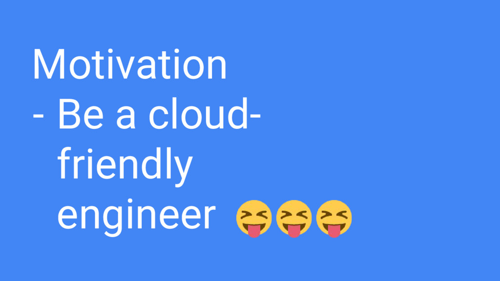 Motivation - Be a cloud- friendly engineer