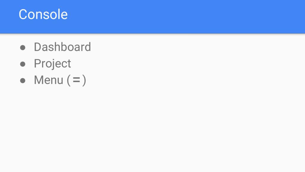 Console ● Dashboard ● Project ● Menu (〓)