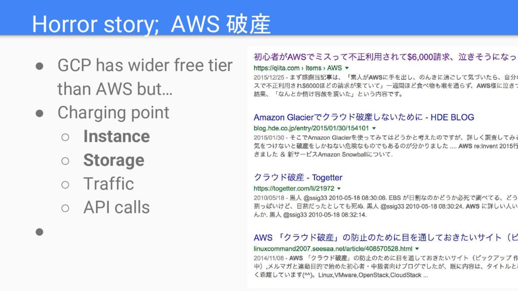 Horror story; AWS 破産 ● GCP has wider free tier ...