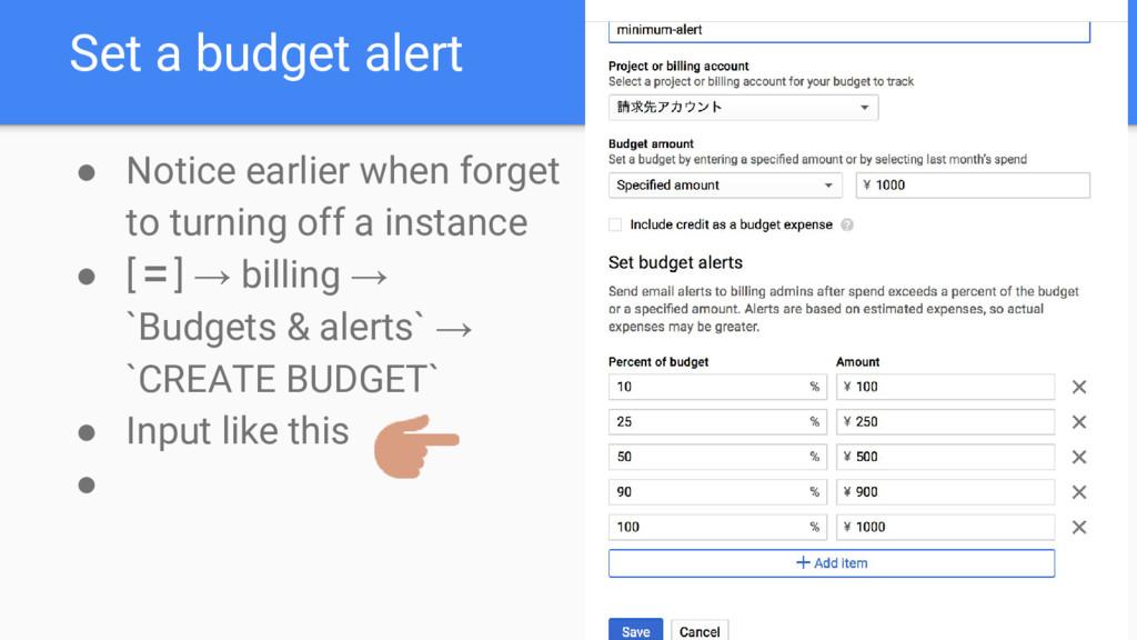 Set a budget alert ● Notice earlier when forget...