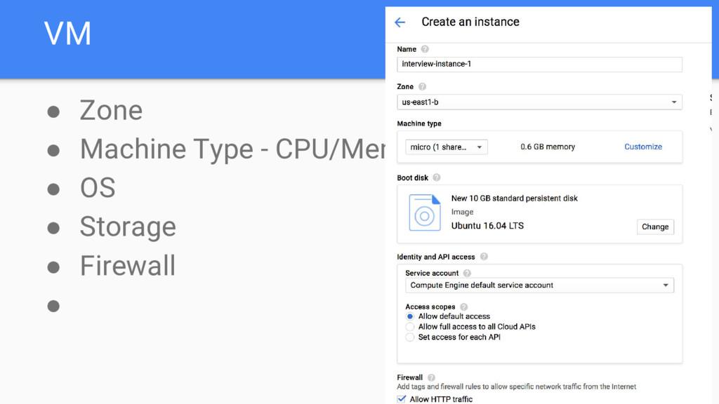 VM ● Zone ● Machine Type - CPU/Memory ● OS ● St...