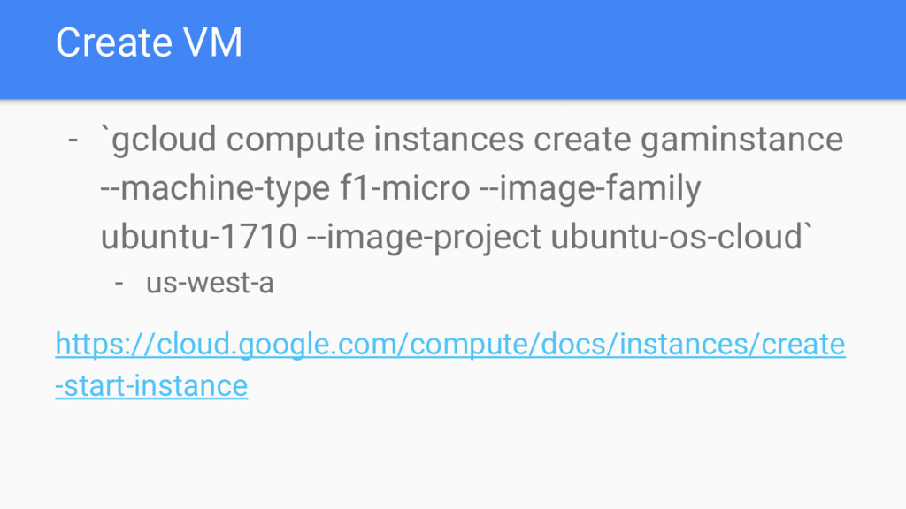 Create VM - `gcloud compute instances create ga...