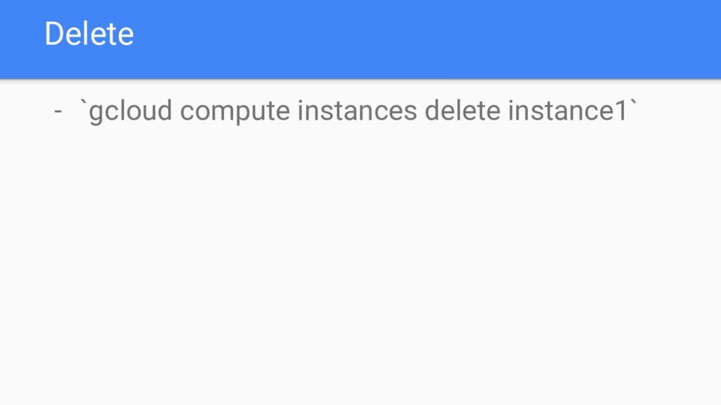 Delete - `gcloud compute instances delete insta...
