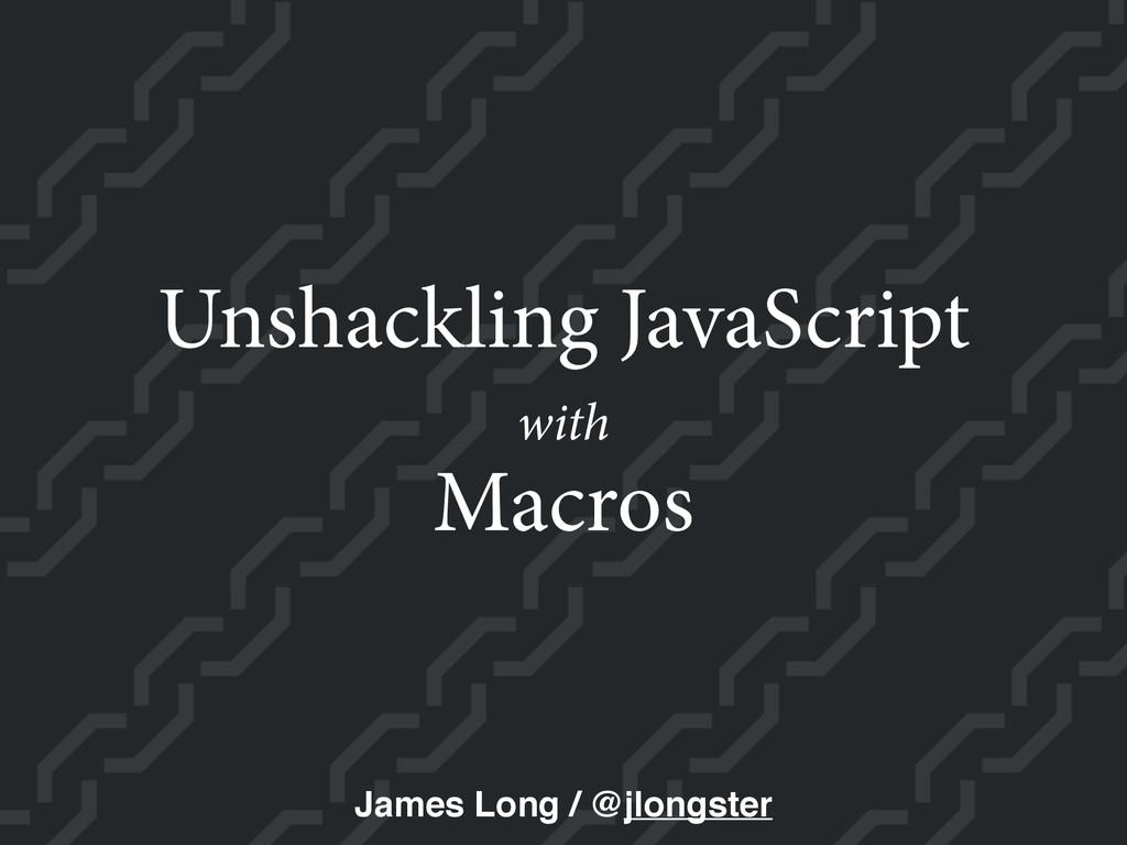 Macros Unshackling JavaScript James Long / @jlo...