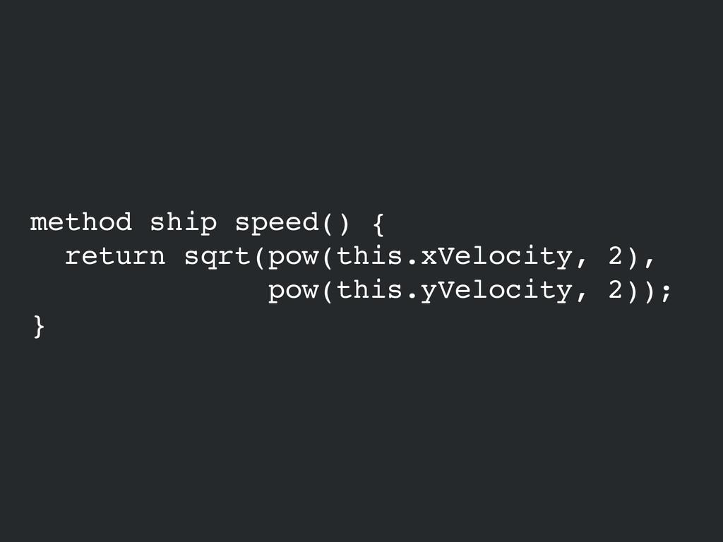 method ship speed() {! return sqrt(pow(this.xVe...