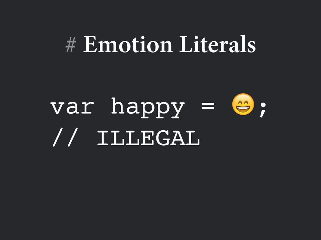 var happy = ;! // ILLEGAL # Emotion Literals