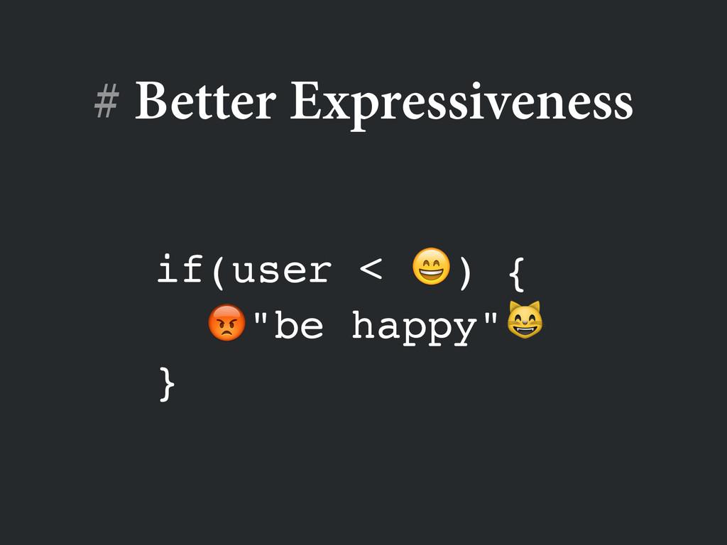 "# Better Expressiveness if(user < ) {! ""be happ..."