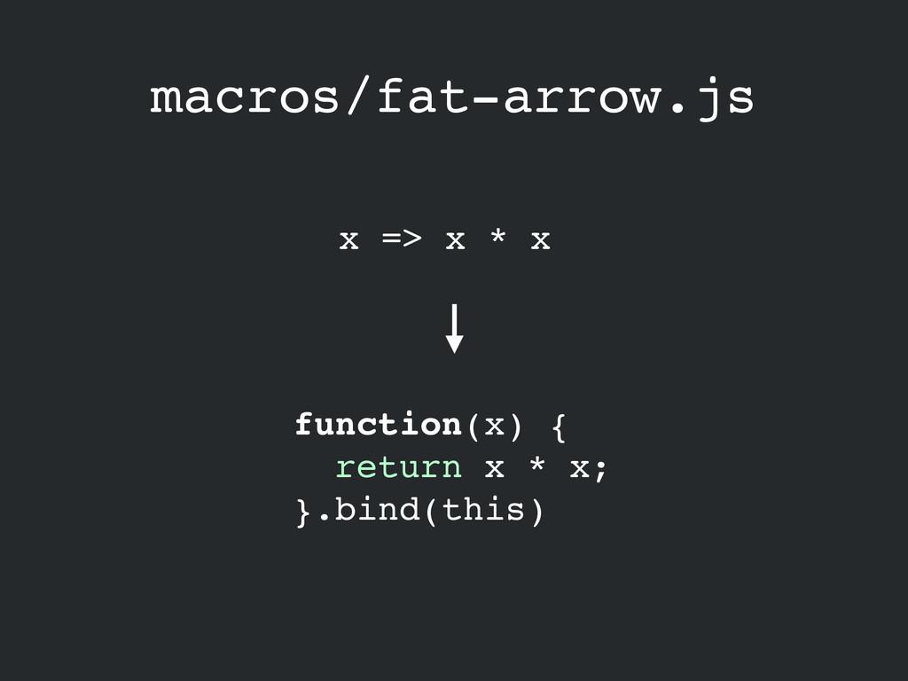 macros/fat-arrow.js x => x * x function(x) {! r...