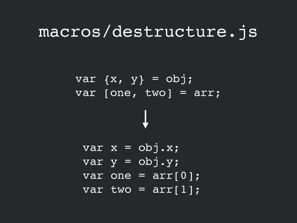 macros/destructure.js var {x, y} = obj;! var [o...
