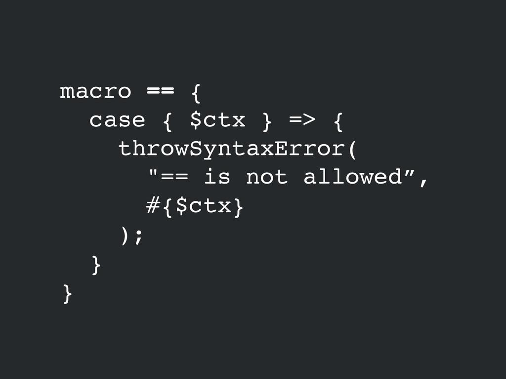 macro == {! case { $ctx } => {! throwSyntaxErro...