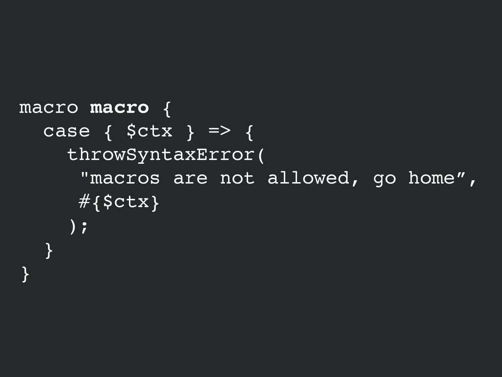 macro macro {! case { $ctx } => {! throwSyntaxE...