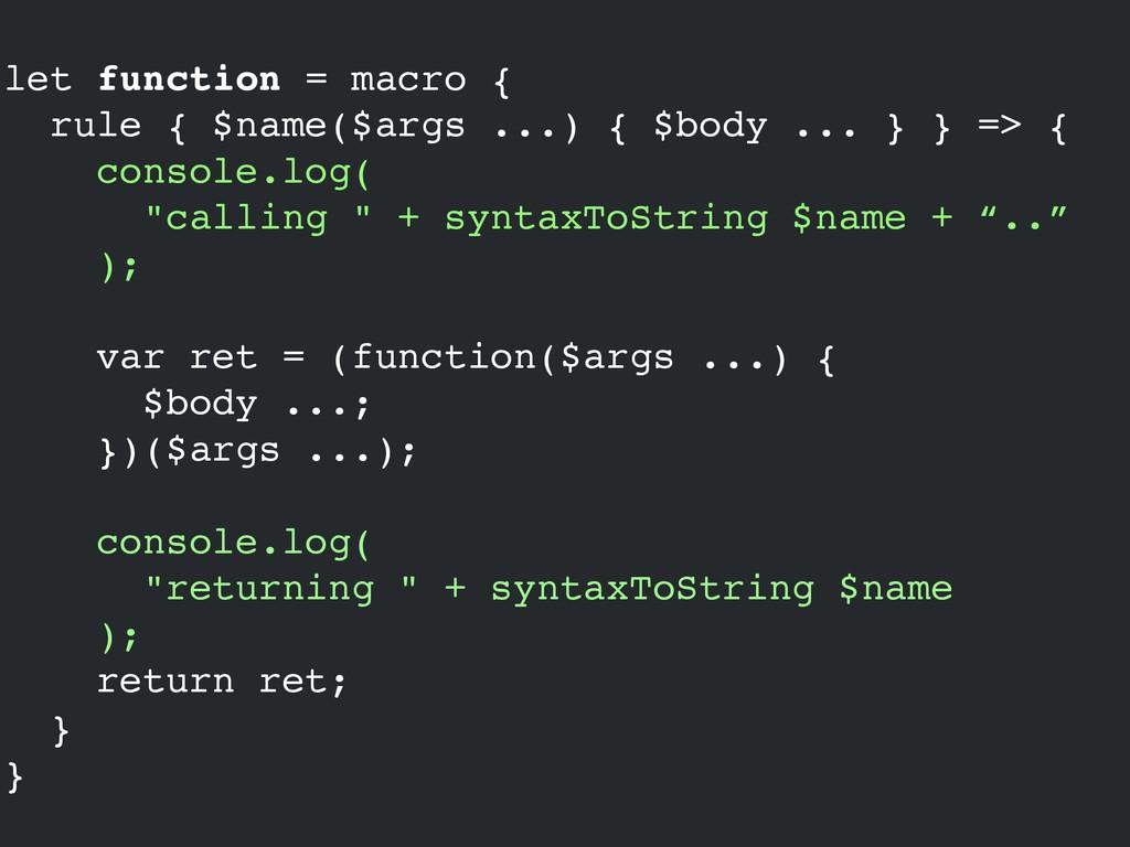 let function = macro {! rule { $name($args ...)...