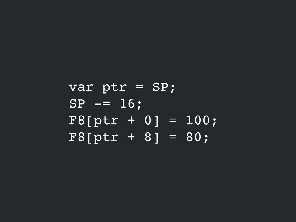 var ptr = SP;! SP -= 16;! F8[ptr + 0] = 100;! F...