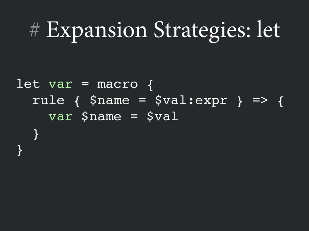 # Expansion Strategies: let let var = macro {! ...