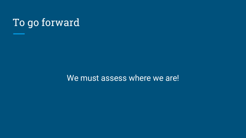 To go forward We must assess where we are!