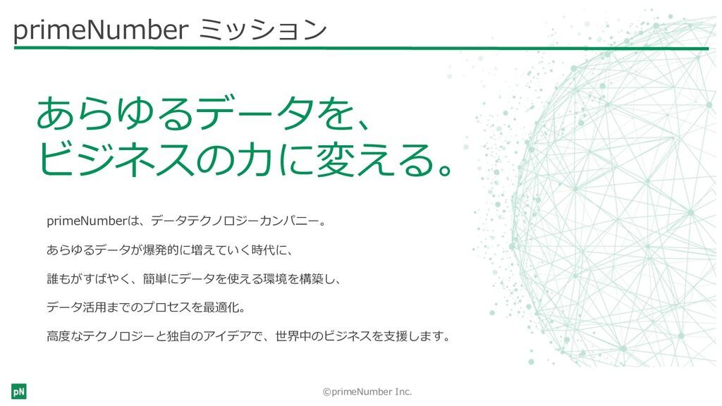 ©primeNumber Inc. primeNumber ミッション あらゆるデータを、 ビ...