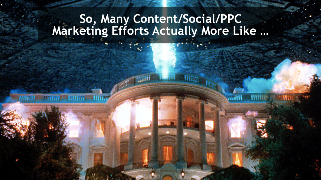 So, Many Content/Social/PPC Marketing Efforts A...