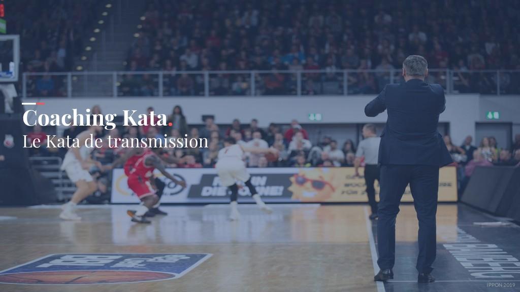 IPPON 2019 Coaching Kata. Le Kata de transmissi...