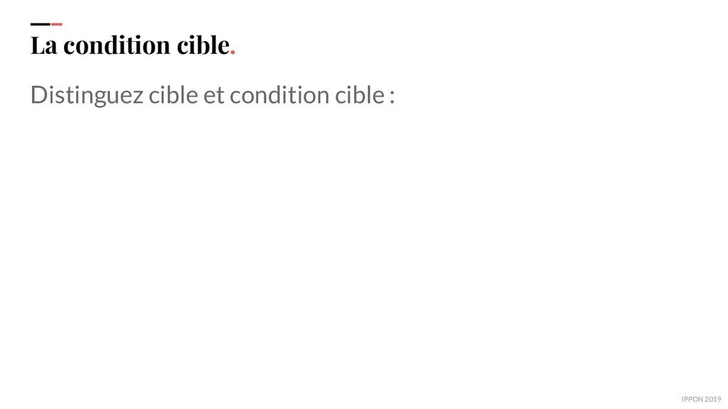 IPPON 2019 La condition cible. Distinguez cible...