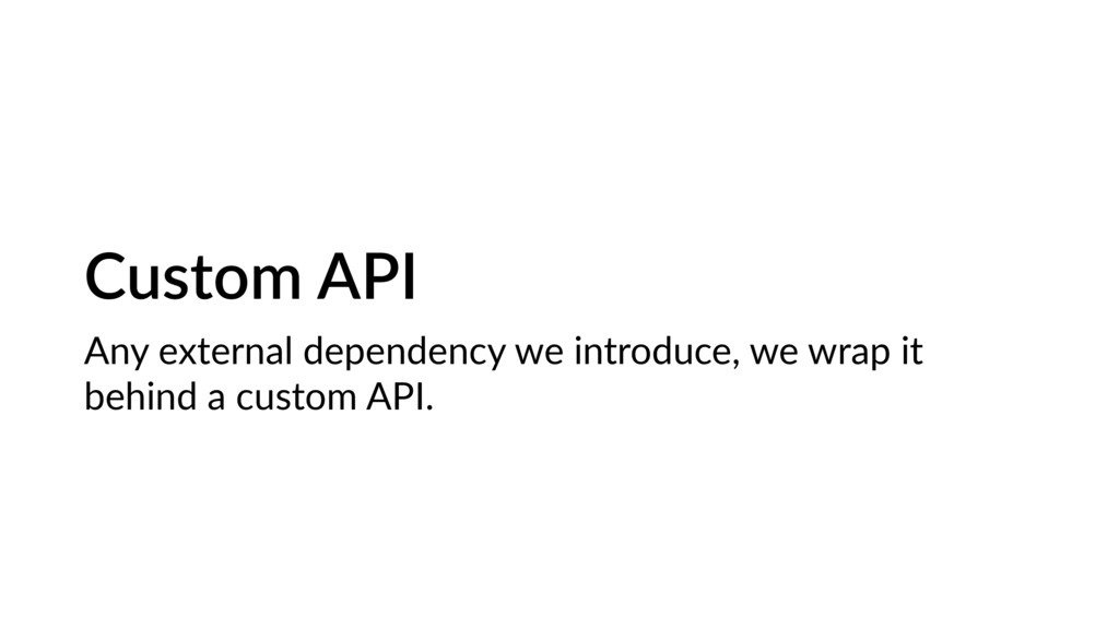 Custom API Any external dependency we introduce...
