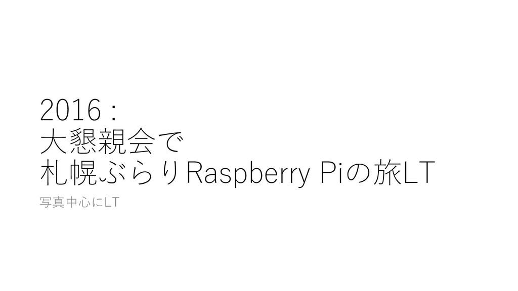 2016 : ⼤懇親会で 札幌ぶらりRaspberry Piの旅LT 写真中⼼にLT